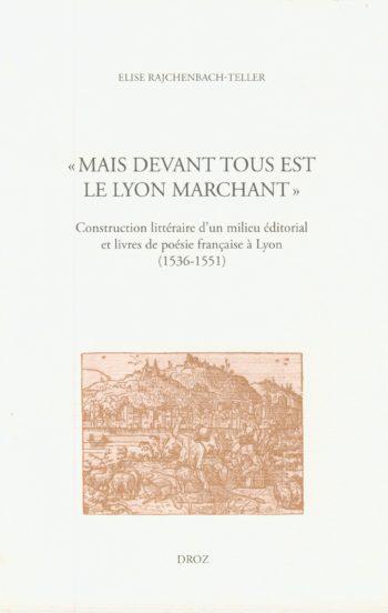 Mais devant tous est le Lyon marchant : construction littéraire d'un milieu éditorial et livre de poésie française a Lyon, 1536-1551