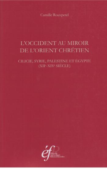 L'Occident au miroir de l'Orient chrétien : Cilicie, Syrie, Palesine et Égypte, (12.-14. siècle)